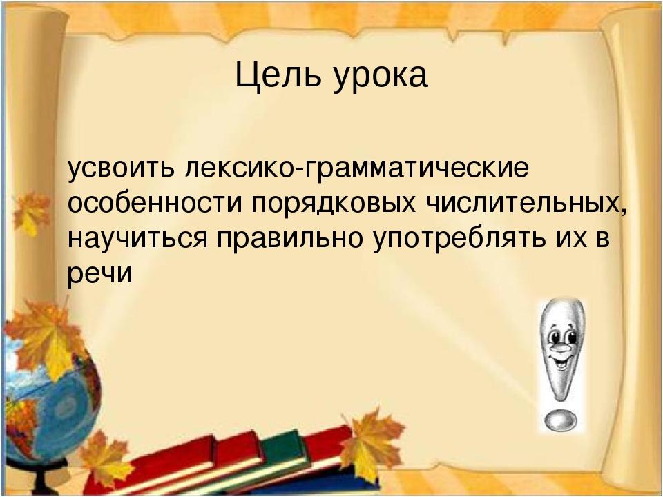 Цель урока усвоить лексико-грамматические особенности порядковых числительных...