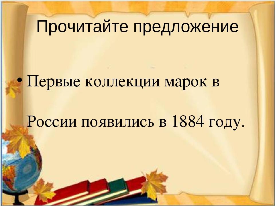 Прочитайте предложение Первые коллекции марок в России появились в 1884 году.