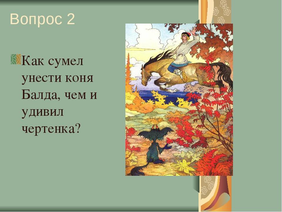 Вопрос 2 Как сумел унести коня Балда, чем и удивил чертенка?