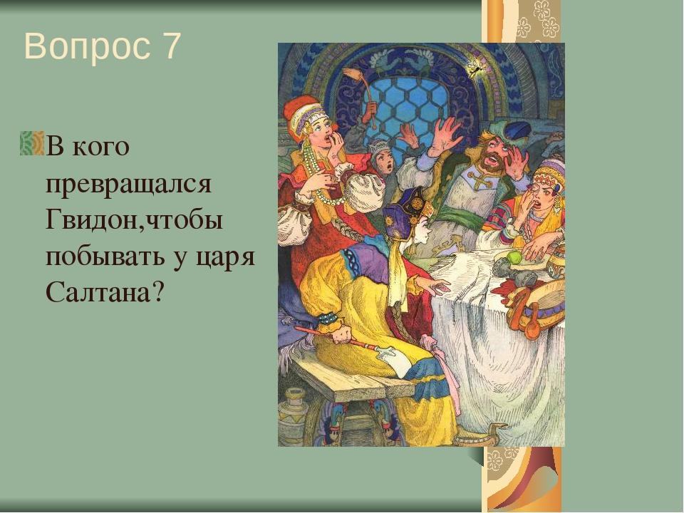 Вопрос 7 В кого превращался Гвидон,чтобы побывать у царя Салтана?