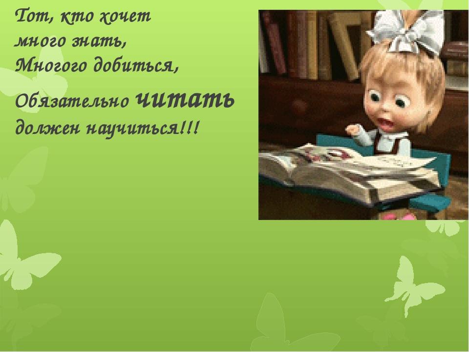 Тот, кто хочет много знать, Многого добиться, Обязательно читать должен научи...