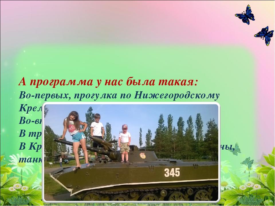 А программа у нас была такая: Во-первых, прогулка по Нижегородскому Кремлю и...