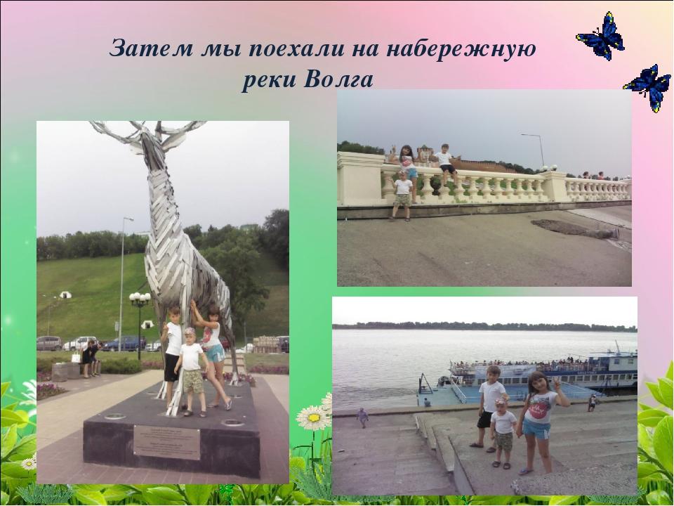 Затем мы поехали на набережную реки Волга