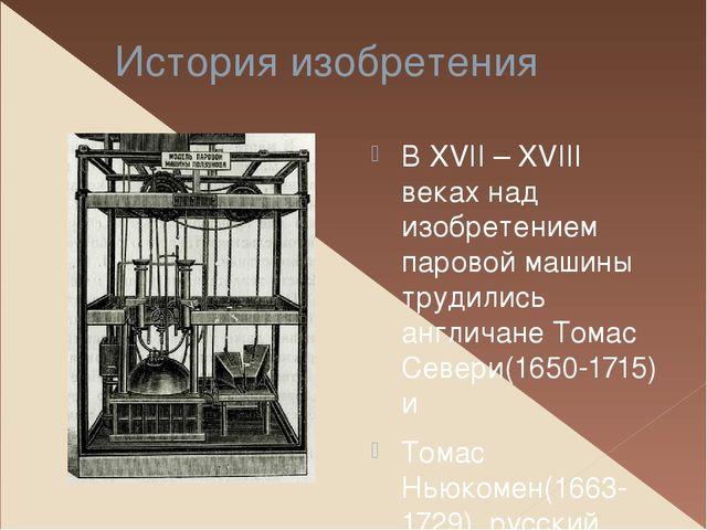 История изобретения В XVII – XVIII веках над изобретением паровой машины труд...