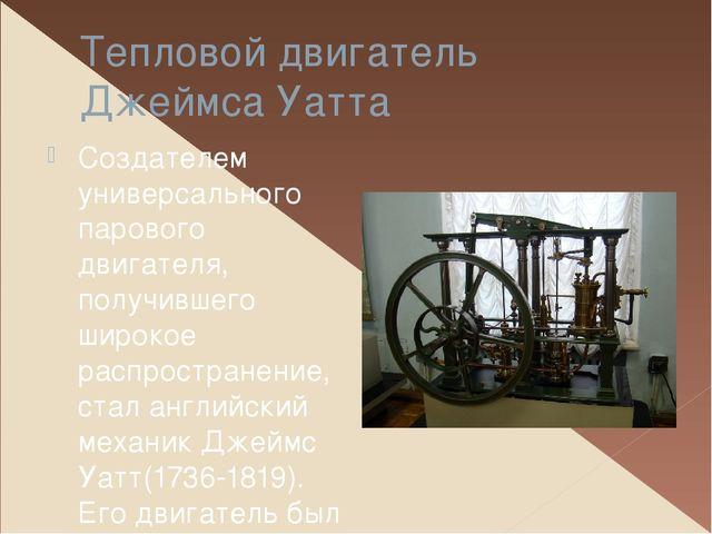 Тепловой двигатель Джеймса Уатта Создателем универсального парового двигателя...