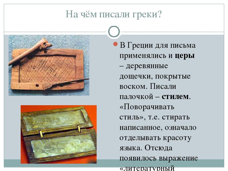 На чём писали греки? В Греции для письма применялись и церы – деревянные доще...