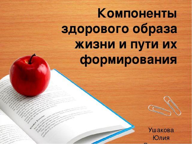 Компоненты здорового образа жизни и пути их формирования Ушакова Юлия  Викторо.. 8ed39008b69