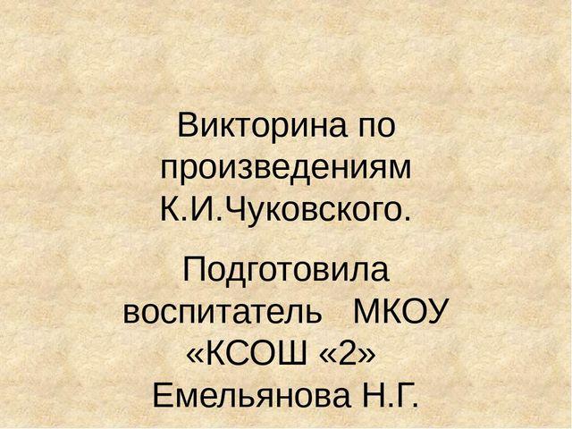 Викторина по произведениям К.И.Чуковского. Подготовила воспитатель МКОУ «КСО...