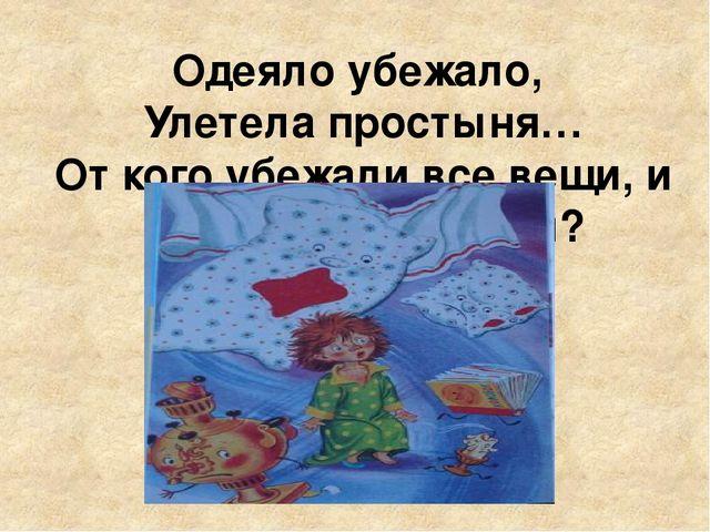 Одеяло убежало, Улетела простыня… От кого убежали все вещи, и из какой это ск...