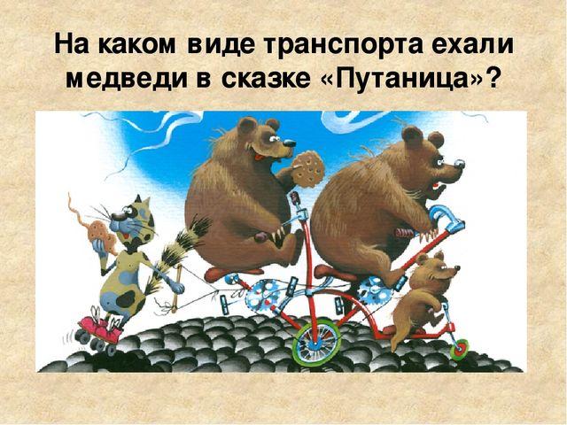 На каком виде транспорта ехали медведи в сказке «Путаница»?