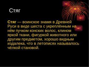 Стяг Стяг— воинское знамя в Древней Руси в виде шеста с укреплённым на нём