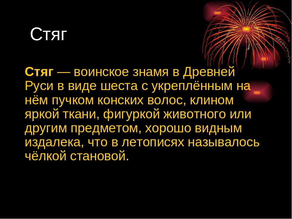 Стяг Стяг— воинское знамя в Древней Руси в виде шеста с укреплённым на нём...