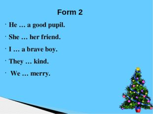 Form 2 He … a good pupil. She … her friend. I … a brave boy. They … kind. We