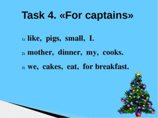 Task 4. «For captains» like, pigs, small, I. mother, dinner, my, cooks. we, c