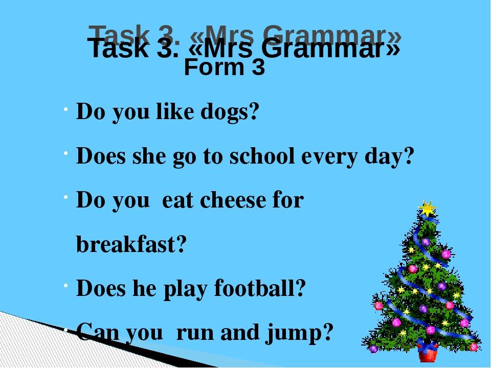 Task 3. «Mrs Grammar» Form 3 Do you like dogs? Does she go to school every da...