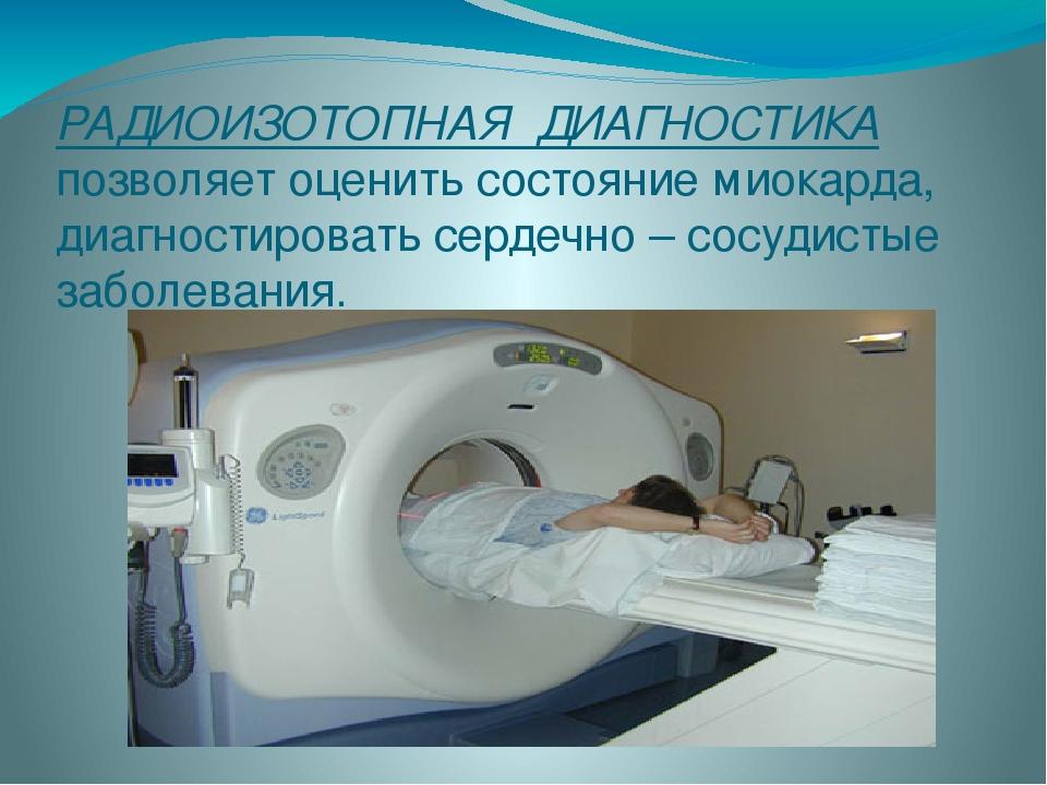 РАДИОИЗОТОПНАЯ ДИАГНОСТИКА позволяет оценить состояние миокарда, диагности...