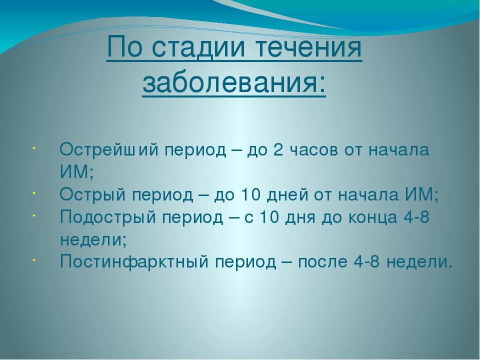 По стадии течения заболевания: Острейший период – до 2 часов от начала ИМ; Ос...