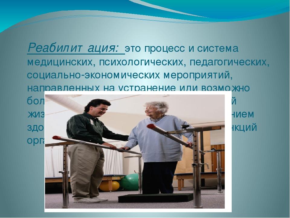 Реабилитация: это процесс и система медицинских, психологических, педагогиче...