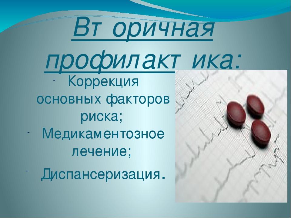 Вторичная профилактика: Коррекция основных факторов риска; Медикаментозное ле...