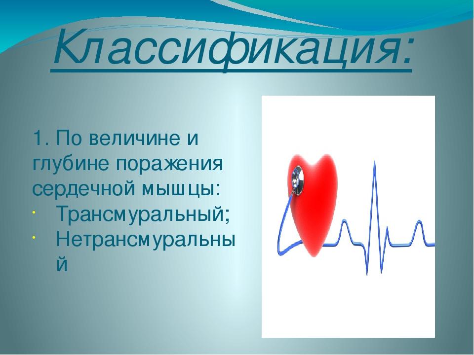 Классификация: 1. По величине и глубине поражения сердечной мышцы: Трансмурал...