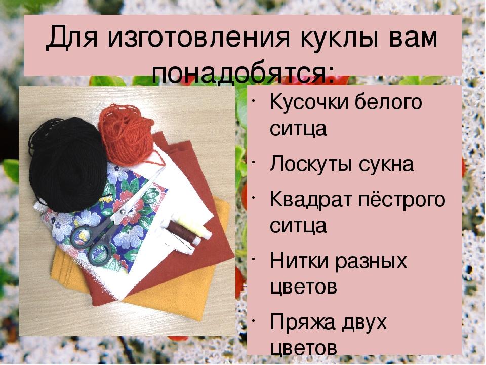 Для изготовления куклы вам понадобятся: Кусочки белого ситца Лоскуты сукна Кв...