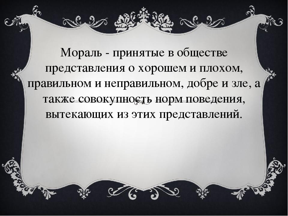 Мораль - принятые в обществе представления о хорошем и плохом, правильном и н...