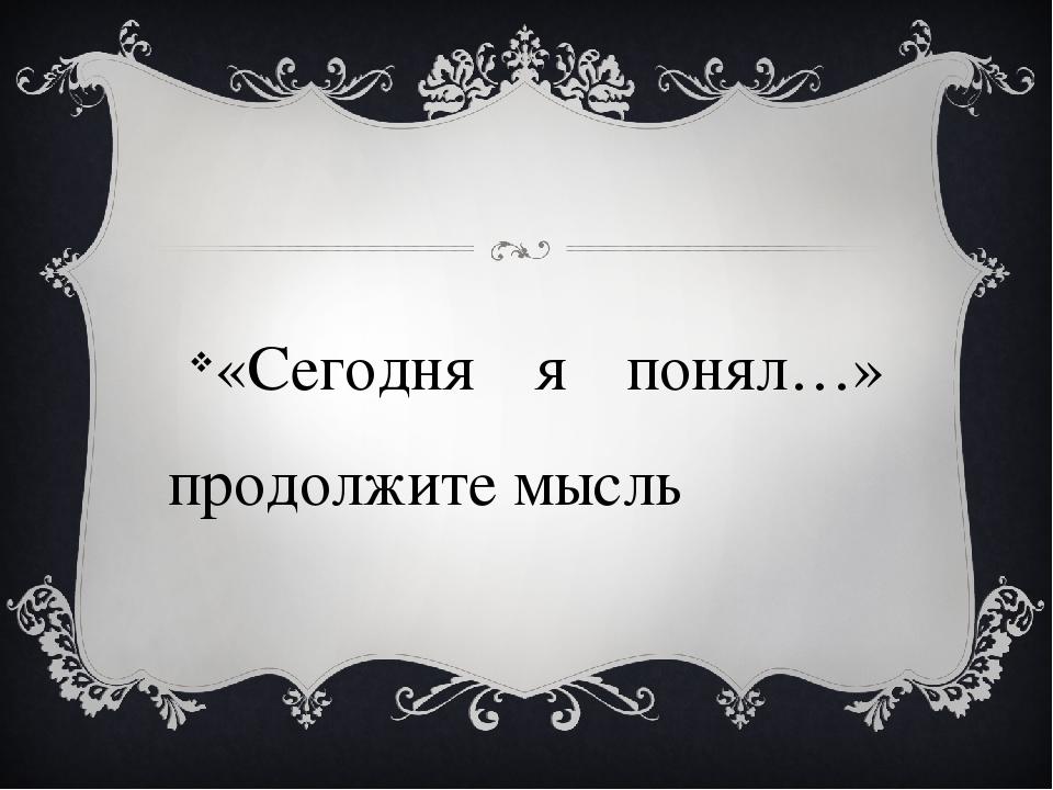 «Сегодня я понял…» продолжите мысль