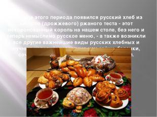 В начале этого периода появился русский хлеб из кислого (дрожжевого) ржаного