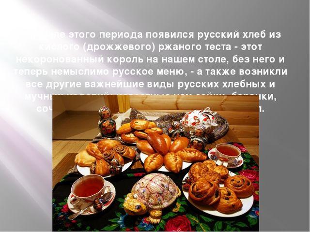 В начале этого периода появился русский хлеб из кислого (дрожжевого) ржаного...
