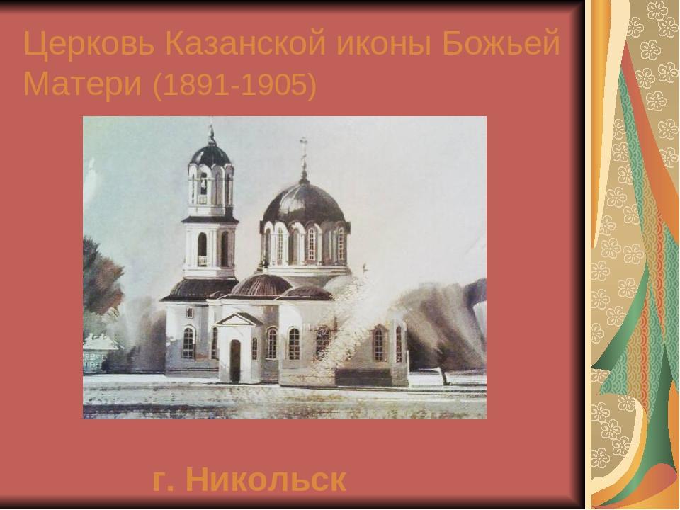 Церковь Казанской иконы Божьей Матери (1891-1905) г. Никольск