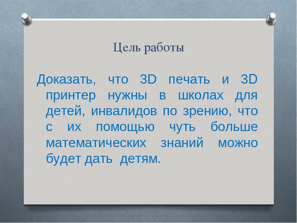 Цель работы Доказать, что 3D печать и 3D принтер нужны в школах для детей, ин...