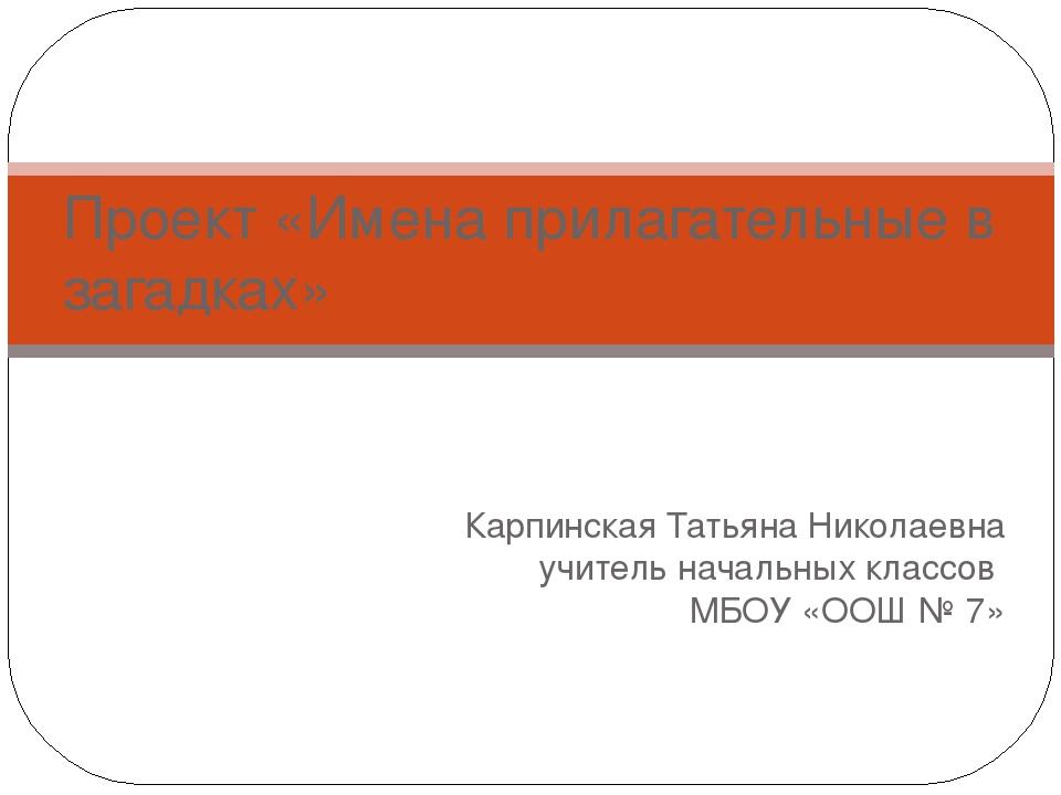 Карпинская Татьяна Николаевна учитель начальных классов МБОУ «ООШ № 7» Проект...