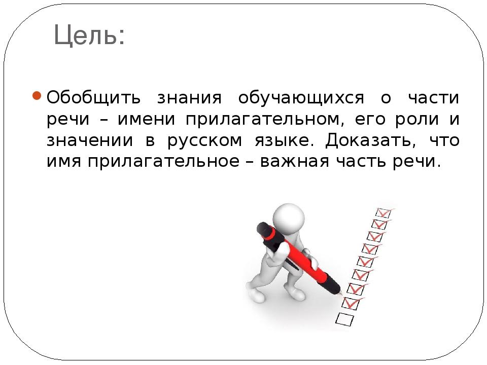 Цель: Обобщить знания обучающихся о части речи – имени прилагательном, его ро...
