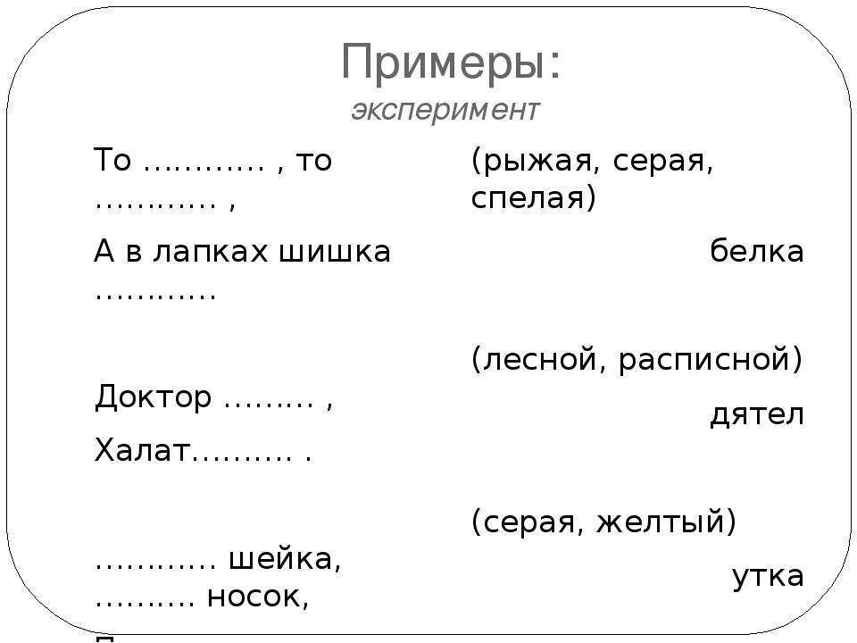 Примеры: эксперимент То ………… , то ………… , А в лапках шишка ………… Доктор ……… , Х...
