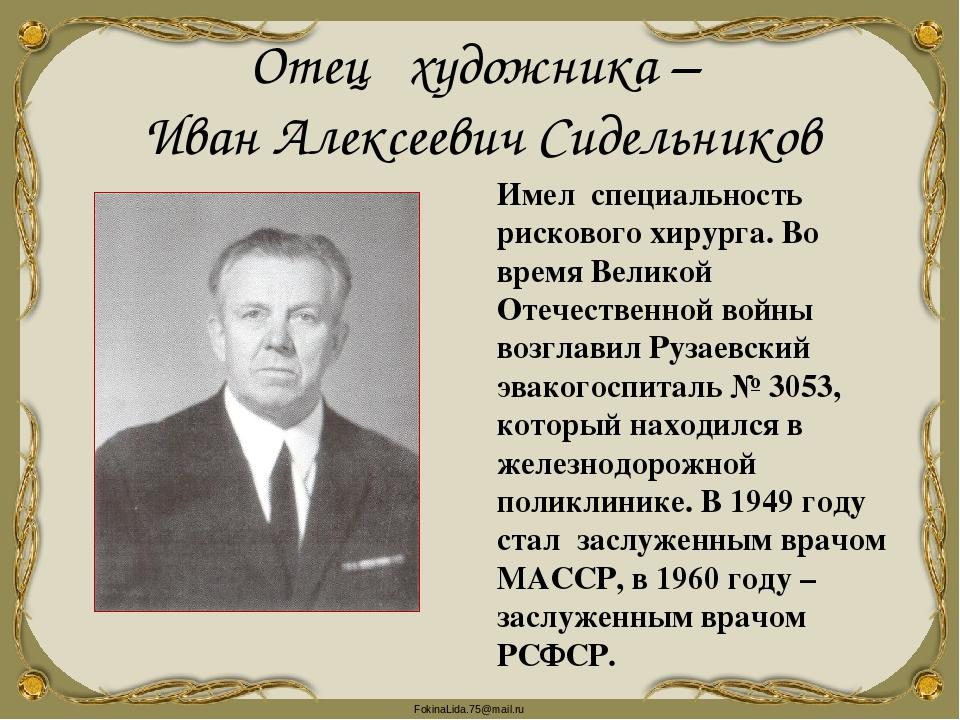 Отец художника – Иван Алексеевич Сидельников Имел специальность рискового хир...
