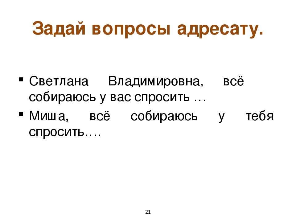 * Задай вопросы адресату. Светлана Владимировна, всё собираюсь у вас спросить...