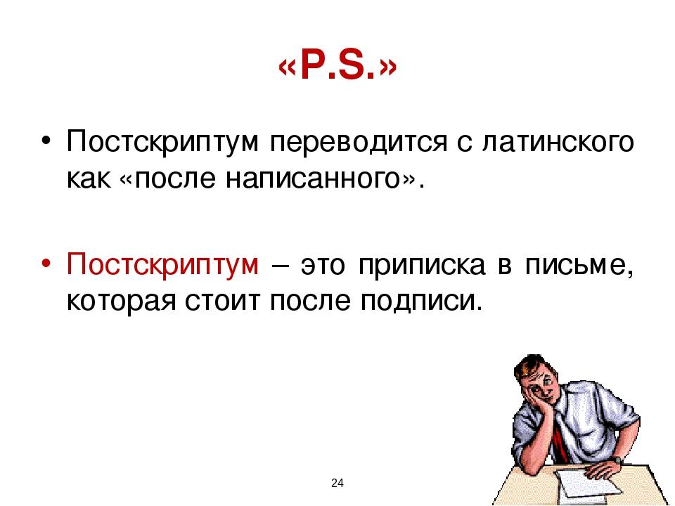 * «Р.S.» Постскриптум переводится с латинского как «после написанного». Постс...