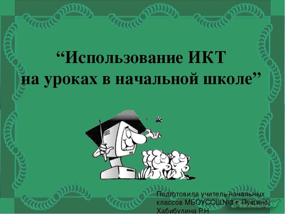 """""""Использование ИКТ на уроках в начальной школе"""" Подготовила учитель начальных..."""