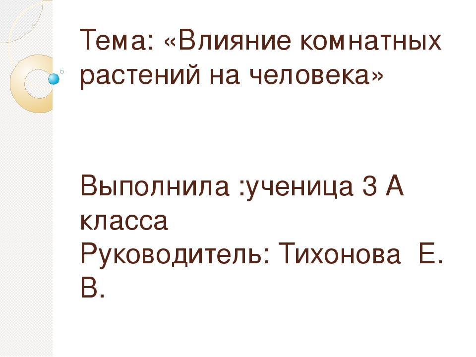 Тема: «Влияние комнатных растений на человека» Выполнила :ученица 3 А класса...