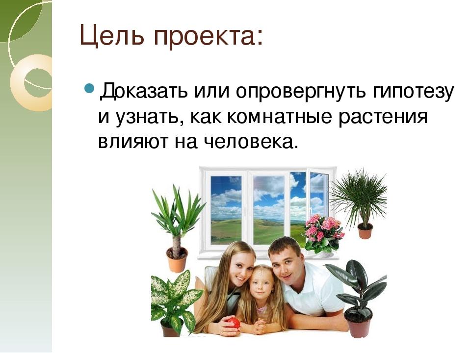 Цель проекта: Доказать или опровергнуть гипотезу и узнать, как комнатные раст...