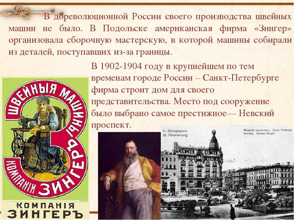 В дореволюционной России своего производства швейных машин не было. В Подоль...