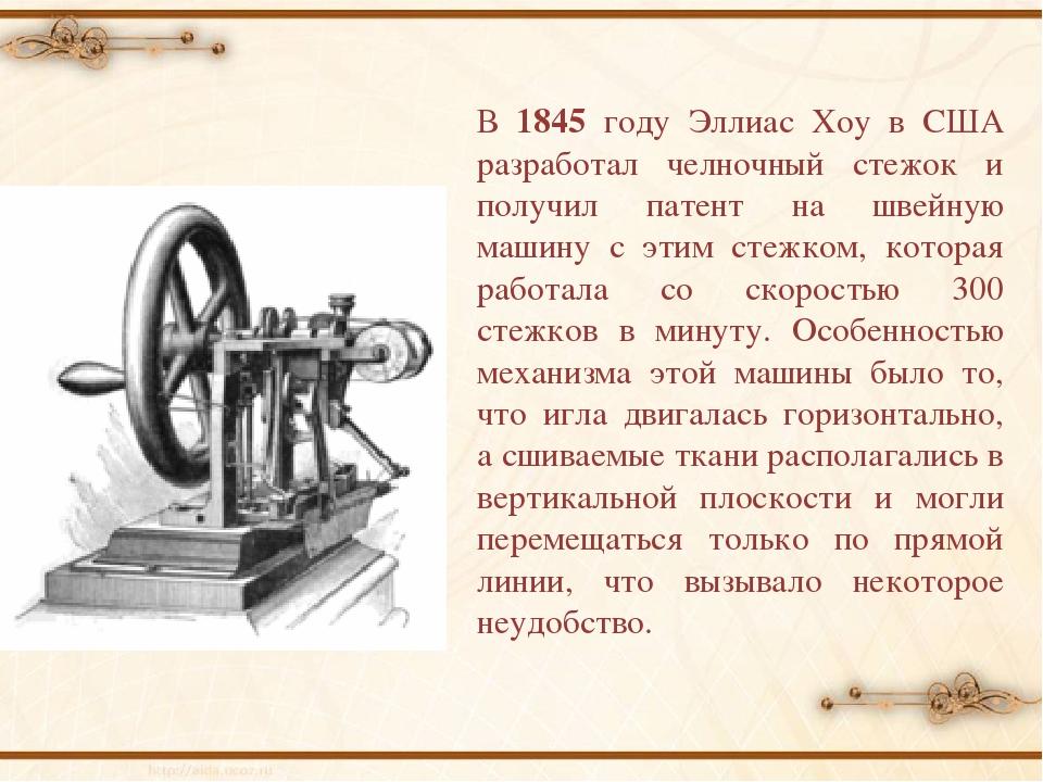 В 1845 году Эллиас Хоу в США разработал челночный стежок и получил патент на...