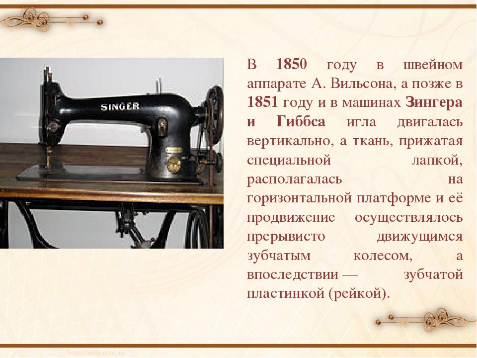 В 1850 году в швейном аппарате А. Вильсона, а позже в 1851 году и в машинах З...
