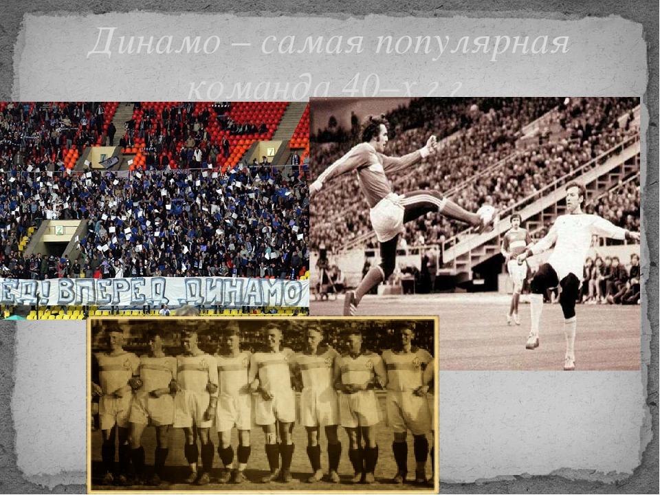 Динамо – самая популярная команда 40–х г.г.