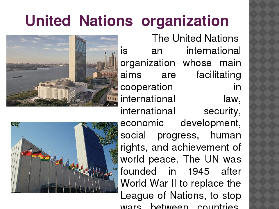 international organizations the united nations The united nations is an international organization designed to make the enforcement of international law, security, economic development, social progress, and human rights easier for countries around the world.
