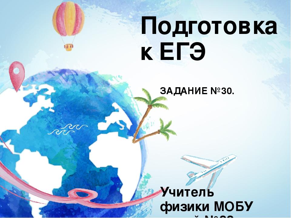 Подготовка к ЕГЭ ЗАДАНИЕ №30. Учитель физики МОБУ лицей №22 Омарова Т. Х.