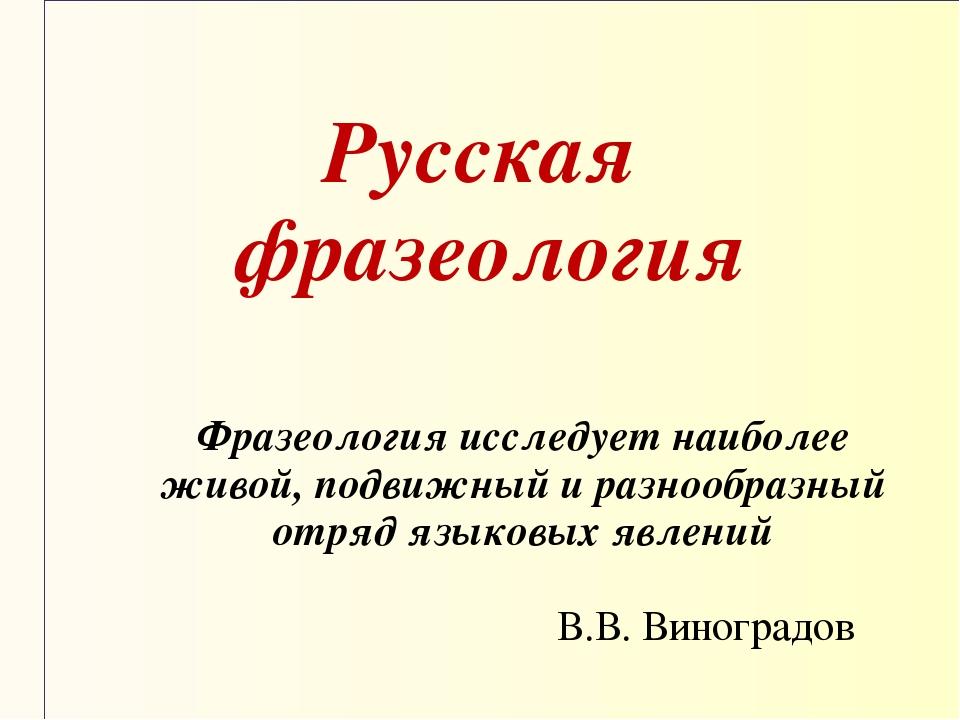 Русская фразеология Фразеология исследует наиболее живой, подвижный и разноо...