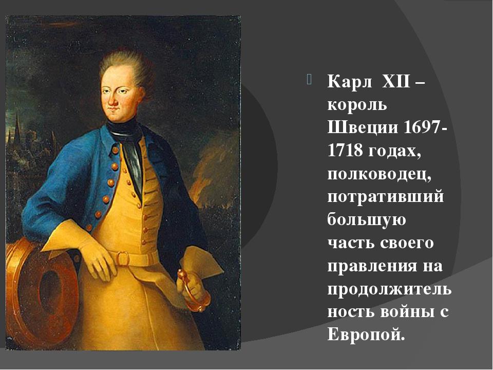 Карл XII – король Швеции 1697-1718 годах, полководец, потративший большую ча...