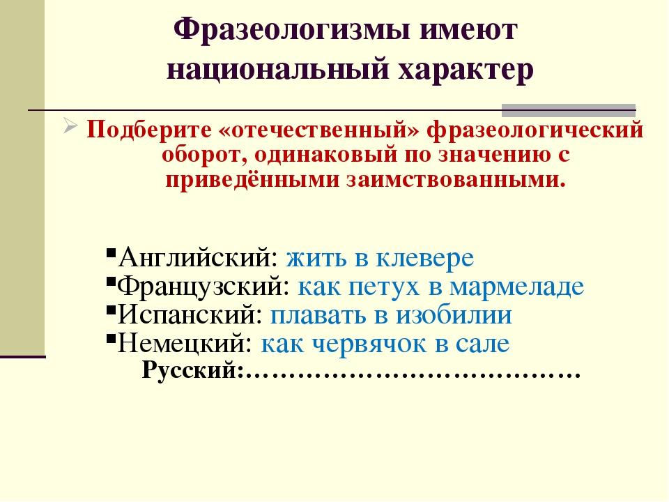Фразеологизмы имеют национальный характер Подберите «отечественный» фразеолог...