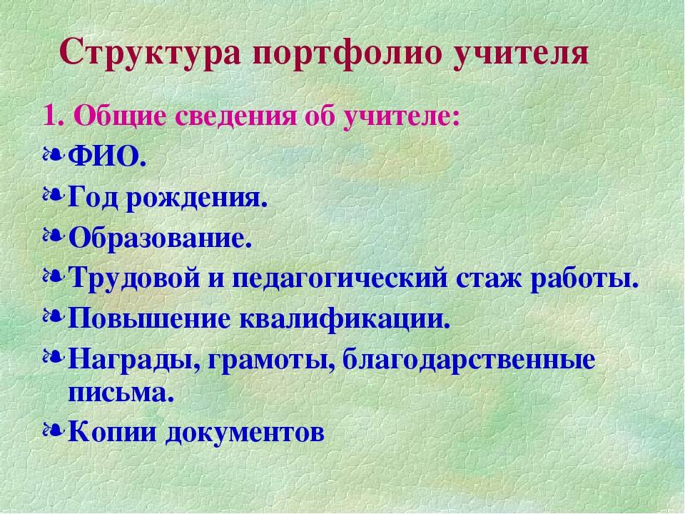Структура портфолио учителя 1. Общие сведения об учителе: ФИО. Год рождения....